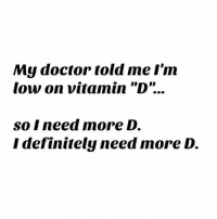 "D: My doctor told me I'm  low on vitamin ""D""...  so I need more D.  I definitely need more D."