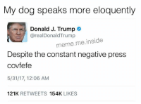 If you repeat yourself again I'm gonna scream!: My dog speaks more eloquently  Donald J. Trump  arealDonald Trump  meme me inside  Despite the constant negative press  covfefe  5/31/17, 12:06 AM  121K  RETWEETS  154K  LIKES If you repeat yourself again I'm gonna scream!
