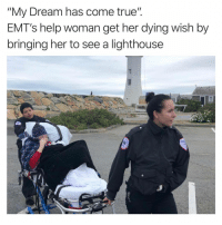 "Family, Life, and Old Woman: ""My Dream has come true"".  EMT's help woman get her dying wish by  bringing her to see a lighthouse A dying 55-year-old woman has miniature lighthouses and photos of the structures decorating her room, but she had never fulfilled her dream of seeing one in real life. With the help of some kind EMTs and her hospice nurse, the woman was granted one of her final requests: To visit a lighthouse.  Hospice patient Laura Mullins, an Ohio native currently residing in Massachussetts, asked her Kindred Hospice nurse Beverly Bellegarde to make her wish come true, as she doesn't have any family in the state who could help.  After their visit to the lighthouse, the EMTs stopped at McDonald's on the way back to the hospice facility so Mullins could enjoy her favorite sandwich."