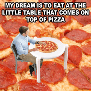 Dank, Pizza, and 🤖: MY DREAM IS TO EAT AT THE  LITTLE TABLE THAT COMES ON  TOP OF PIZZA  FUNNYSDIE It's all I want