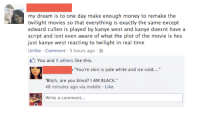 """I'd watch it.: my dream is to one day make enough money to remake the  twilight movies so that everything is exactly the same except  edward cullen is played by kanye west and kanye doesnt have a  script and isnt even aware of what the plot of the movie is hes  just kanye west reacting to twilight in real time  Unlike Comment 5 hours ago R  You and 5 others like this.  """"You're skin is pale white and ice cold....""""  """"Bitch, are you blind? I AM BLACK.""""  48 minutes ago via mobile Like  Write a comment... I'd watch it."""