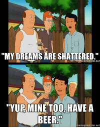 """King of the Hill is too real: """"MY DREAMS ARE SHATTERED  meme genera  net  PM  TOO, HAVE A  MINE BEER  memegenerator.net King of the Hill is too real"""