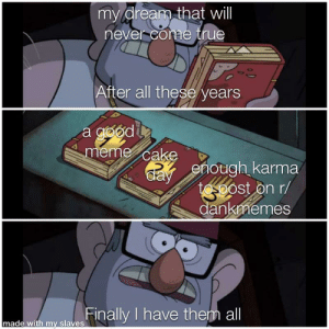 i have infinite depression: my drearm that will  ever come true  After all these years  a good  meme cake  enough karma  ost on r/  gp  dankmemes  nade wid my siares Finally I have them all i have infinite depression