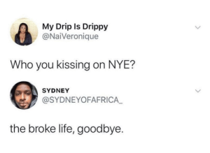 A Happy New Year: My Drip Is Drippy  @NaiVeronique  Who you kissing on NYE?  SYDNEY  @SYDNEYOFAFRICA_  the broke life, goodbye. A Happy New Year