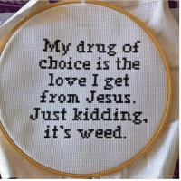 Jesus, Love, and Memes: My drug of  choice is the  love I get  from Jesus.  Just kidding,  it's wweed.