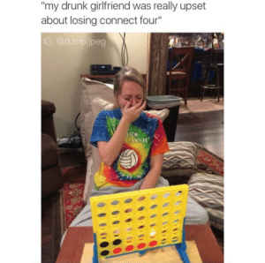 """Drunk, Dumb, and Girlfriend: my drunk girlfriend was really upset  about losing connect four""""  G: @dumb.jpeg"""