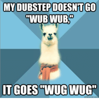 "Dubstep, Meme, and Blue: MY DUBSTEP DOESNTGO <p><strong>wugstep?</strong></p> <p><span>[Picture: Background: 8-piece pie-style color split with alternating shades of blue. Foreground: Linguist Llama meme, a white llama facing forward, wearing a red scarf. Top text: ""My dubstep doesn&rsquo;t go &lsquo;wub wub,'"" Bottom text: ""It goes 'wug wug'""]</span></p>"
