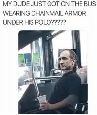 Dude, Game of Thrones, and Polo: MY DUDE JUST GOT ON THE BUS  WEARING CHAINMAIL ARMOR  UNDER HIS POLO????? The Absolute Madman