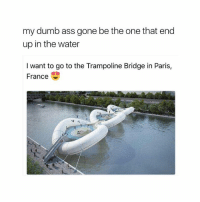 😂😂😂(@zero_fucksgirl): my dumb ass gone be the one that end  up in the water  I want to go to the Trampoline Bridge in Paris,  France 😂😂😂(@zero_fucksgirl)