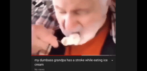 Grandpa, Guess, and Ice Cream: my dumbass grandpa has a stroke while eating ice  cream  No views To cold i guess