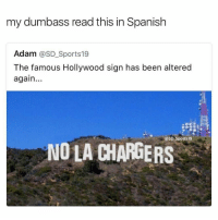 No bs I've been tryna brush up on my spanish lately and this fucked me up 😂😂😂😂😭😭😭😭😭 shepost♻♻: my dumbass read this in Spanish  Adam @SD Sports 19  The famous Hollywood sign has been altered  again  @SD Sports 19  NO LA CHARGERS No bs I've been tryna brush up on my spanish lately and this fucked me up 😂😂😂😂😭😭😭😭😭 shepost♻♻