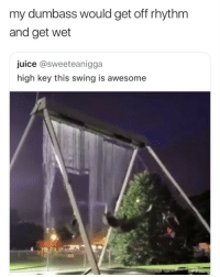 😂😂😂😂😂😂: my dumbass would get off rhythm  and get wet  juice @sweeteanigga  high key this swing is awesome 😂😂😂😂😂😂