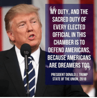 America, Anaconda, and Memes: MY DUTY, AND THE  SACRED DUTY OF  EVERY ELECTED  OFFICIAL IN THIS  CHAMBER IS TO  DEFEND AMERICANS,  BECAUSE AMERICANS  ARE DREAMERS TOO  PRESIDENT DONALD J. TRUMP  STATE OF THE UNION, 2018 NumbersUSA graded Congressman Brooks' record a perfect 100%/A+ score, number 1 in Congress, in the fight to secure America's borders, build the wall, and protect American wages and jobs from the damage done by illegal aliens.  Over the past 7 years, no Congressman has had a better border security record than Congressman Brooks.