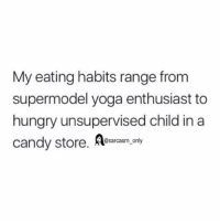 SarcasmOnly: My eating habits range from  supermodel yoga enthusiast to  hungry unsupervised child in a  candy store SarcasmOnly