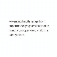 Who agrees?: My eating habits range from  supermodel yoga enthusiast to  hungry unsupervised child in a  candy store. Who agrees?
