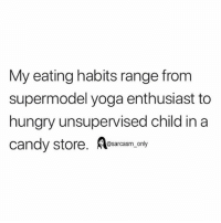 SarcasmOnly: My eating habits range from  supermodel yoga enthusiast to  hungry unsupervised child in a  ndy store. esarcasm_ only SarcasmOnly