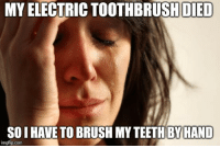 The Worst, Advice Animals, and Com: MY ELECTRIC TOOTHBRUSH DIED  SO I HAVE TO BRUSH MY TEETH BY HAND  imgflip.com Isn't that the worst