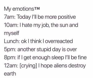 I feel this in my bones: My emotions TM  7am: Today I'll be more positive  10am: I hate my job, the sun and  myself  Lunch: ok I think I overreacted  5pm: another stupid day is over  8pm: if I get enough sleep 'll be fine  12am: [crying] I hope aliens destroy  earth I feel this in my bones