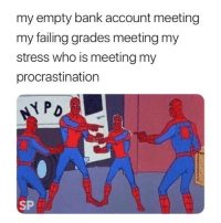 Bank, Procrastination, and MeIRL: my empty bank account meeting  my failing grades meeting my  stress who is meeting my  procrastination  PD  SP meirl