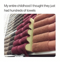 Thought, They, and Just: My entire childhood I thought they just  had hundreds of towels