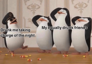 Drunk, Friends, and Charge: My equally drunk friends  Drunk me taking  charge of the night