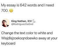 Memes, Chess, and Keyboard: My essay is 642 words and I need  700.  King Nathan, XVI ให  @RodriguezDaGod  Change the text color to white and  Wisjdlsjzoekoqndoewko away at your  keyboard Chess not checkers. 😂😂