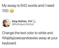 Keyboard, Text, and White: My essay is 642 words and Ineed  700  King Nathan, XVI  @RodriguezDaGod  Change the text color to white and  Wisjdlsjzoekoqndoewko away at your  keyboard <p>Si parece tonto, pero funciona…</p>