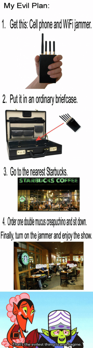 Prank, Starbucks, and Evil: My Evil Plan:  1. Get this: Celphone and WiFijammer.  2. Put itin an ordinary briefcase.  3. Go to the nearest Starbucks.  STARBUCKS COFIFEE  4 Order nedudeaindsi don  Finaly tum on the jammer and enjoy the show.  Thats the evilest thinglcanimagine. One interesting prank that will really get people talking, literally.
