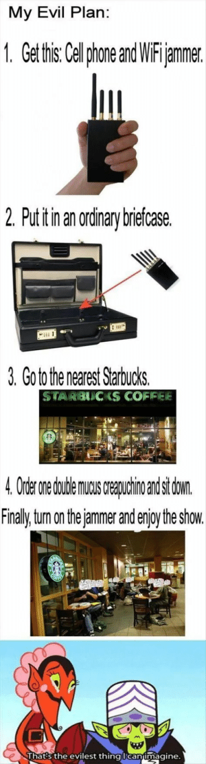 Starbucks, Coffee, and Games: My Evil Plan:  1. Get tis Cellphone andWiFijammer  2 Put itin an ordinary brieícase  3. Go to the nearest Starbucks.  STARBIUC KS COFFEE  mu reauohio ndscton  Finally turn on thejammer and enjoy the show.  jammer and enjoy the show  hat s the evilest thina lcanimagine Let the games begin