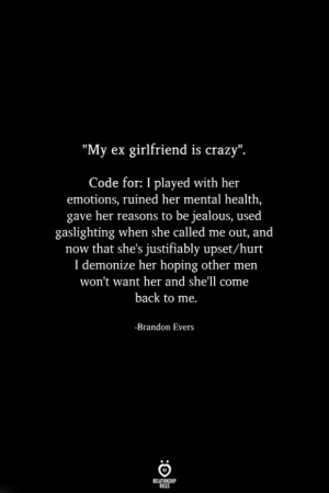 "Other Men: ""My ex girlfriend is crazy"".  Code for: I played with her  emotions, ruined her mental health,  gave her reasons to be jealous, used  gaslighting when she called me out, and  now that she's justifiably upset/hurt  I demonize her hoping other men  won't want her and she'll come  back to me.  -Brandon Evers"