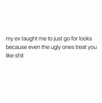 Funny, Shit, and Ugly: my ex taught me to just go for looks  because even the ugly ones treat you  like shit None of my exes are hideous but this is funny 😂😂😩 @originalgringo