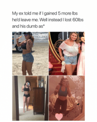 Dumb, Queen, and Lost: My ex told me if I gained 5 more lbs  he'd leave me. Well instead I lost 60lbs  and his dumb as* QUEEN SNAPPED