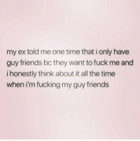 Friends, Fucking, and Fuck: my ex told me one time that i only have  guy friends bc they want to fuck me and  i honestly think about it all the time  when i'm fucking my guy friends Keep your friends close and your hotter friends closer! ( @tinderonians )