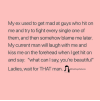"Beautiful, Lol, and Kiss: My ex used to get mad at guys who hit on  me and try to fight every single one of  them, and then somehow blame me later.  My current man will laugh with me and  kiss me on the forehead when I get hit on  and say: ""what can l say, you're beautiful""  Ladies, wait for THAT man  @fuckboysfailures And he'll probably still cheat lol"