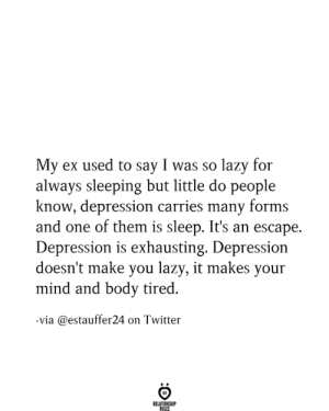 Forms: My ex used to say I was so lazy for  always sleeping but little do people  know, depression carries many forms  and one of them is sleep. It's an escape.  Depression is exhausting. Depression  doesn't make you lazy, it makes your  mind and body tired  -via @estauffer24 on Twitter  RELATIONSHIP  RULES