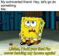 From season 3 episode 16: My extroverted friend: Hey, let's go do  something.  Me:  Listen, Itold you that im  never leaving my house again! From season 3 episode 16
