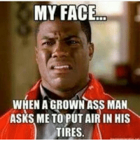 MY FACE  WHEN A GROWN ASS MAN  ASKS ME TO PUT AIR IN HIS  TIRES. 👀😂😂😂 stupid