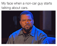 Cars, My Face When, and Can You Not: My face when a non-car guy starts  talking about cars. Can you not? Car memes