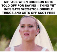 She was acting like a C***: MY FACE WHEN BRONSON GETS  TOLD OFF FOR SAYING 1 THING YET  INES SAYS 370209700 HORRIBLE  THINGS AND GETS OFF SCOT-FREE She was acting like a C***