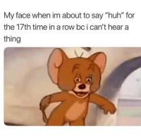 """Huh, Memes, and Time: My face when im about to say """"huh"""" for  the 17th time in a row bc i can't hear a  thing What? 😂"""