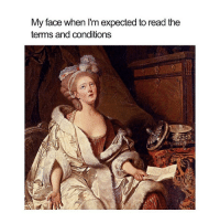 Classical Art, My Face When, and Face: My face when I'm expected to read the  terms and conditions Like nah ffs