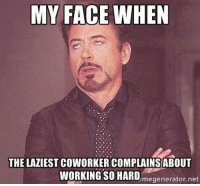 Seriously  KMK: MY FACE WHEN  THE LAZIEST COWORKER COMPLAINSABOUT  WORKING SO HARD  megenerator,net Seriously  KMK