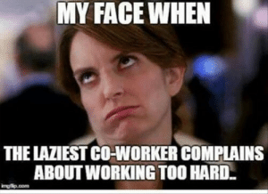 24 Memes That Capture Your Work Struggles | QuotesHumor.com: MY FACEWHEN  THE LAZIEST CO-WORKER COMPLAINS  ABOUT WORKING TOO HARD  mgip.com 24 Memes That Capture Your Work Struggles | QuotesHumor.com