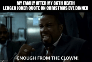 / like that: MY FAMILY AFTER MY 86TH HEATH  LEDGER JOKER QUOTE ON CHRISTMAS EVE DINNER  ENOUGH FROM THE CLOWN!  imgflip.com / like that