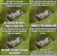 """Any value in these vintage """"Misunderstood Spider"""" memes I found?: MY FAMILY ISCOLDAND  HEY MANL THERE WASA WASPINHERE BUTIGOT  MISUNDERSTOOD. CAN WE CRASHIN THE HIMLI KNOW HowYOU HATE WASPs AND YOU  KNOWIMALWAYS LOOKING OUT FOR YOU  CORNER FORTONIGHT  OR SQUISH MY WIFE.  WHATS THE BOOK FOR  THATS COOL TOO.  HI!IJUSTIFINISHED EATING ALL THE FLIES, HI, CANILIVE IN YOUR SPACIOUS HOUSEP  KEEPING AWAY THE ANTS AND DROVE  IPROMISE TO EAT FLIES AND KEEP TO  AWAY THE TERMITES.  MYSELF  OH SURE, ID LOVE TO READ  DEAR GOD!  DID YOU JUST SPRAY ME WITH  THE PAPER!  FURNITURE POLISHP YOU CRAZY BITCH! Any value in these vintage """"Misunderstood Spider"""" memes I found?"""