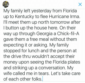 Lets take care of each other folks.: My family left yesterday from Florida  up to Kentucky to flee Hurricane Irma  I'll meet them up north tomorrow after  I button up the house here. On thein  way up through Georgia a Chick-fil-A  gave them a free meal without them  expecting it or asking. My family  stopped for lunch and the person at  the drive thru wouldn't accept their  money upon seeing the Florida plates  and striking up a conversation. My  wife called me in tears, Let's take care  of each other folks Lets take care of each other folks.