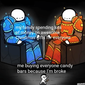 *cries in poor*: my family spending lots  of money on awesome  Christmas'gifts for everyene  me buying everyone candy  bars because I'm broke  SRGRAFE *cries in poor*