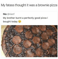 BEKFAST! ithoughtsotoo: My fatass thought it was a brownie pizza  Nia @nianf  My brother burnt a perfectly good pizza I  bought today BEKFAST! ithoughtsotoo