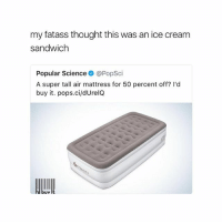 Memes, Ice Cream, and Mattress: my fatass thought this was an ice cream  sandwich  Popular Science @PopSci  A super tall air mattress for 50 percent off? l'd  buy it. pops.ci/dUrelQ  Popular Scienceo @PopSci  d buy It 😂😂😂