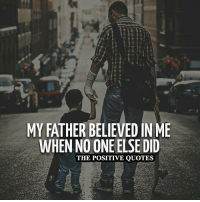 True ❤: MY FATHER BELIEVED IN ME  WHEN NO ONE ELSE DID  THE POSITIVE QUOTES True ❤